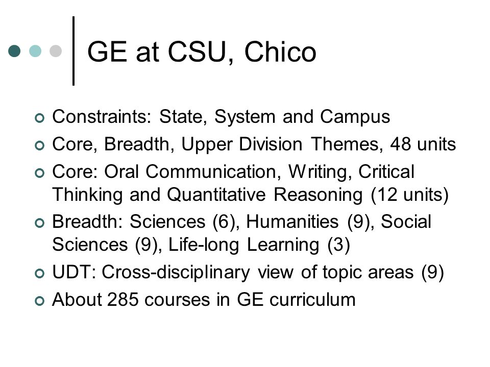 GE at CSU, Chico Constraints: State, System and Campus Core, Breadth, Upper Division Themes, 48 units Core: Oral Communication, Writing, Critical Thinking and Quantitative Reasoning (12 units) Breadth: Sciences (6), Humanities (9), Social Sciences (9), Life-long Learning (3) UDT: Cross-disciplinary view of topic areas (9) About 285 courses in GE curriculum