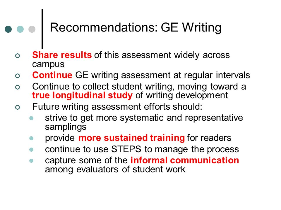 Recommendations: GE Writing Share results of this assessment widely across campus Continue GE writing assessment at regular intervals Continue to collect student writing, moving toward a true longitudinal study of writing development Future writing assessment efforts should: strive to get more systematic and representative samplings provide more sustained training for readers continue to use STEPS to manage the process capture some of the informal communication among evaluators of student work