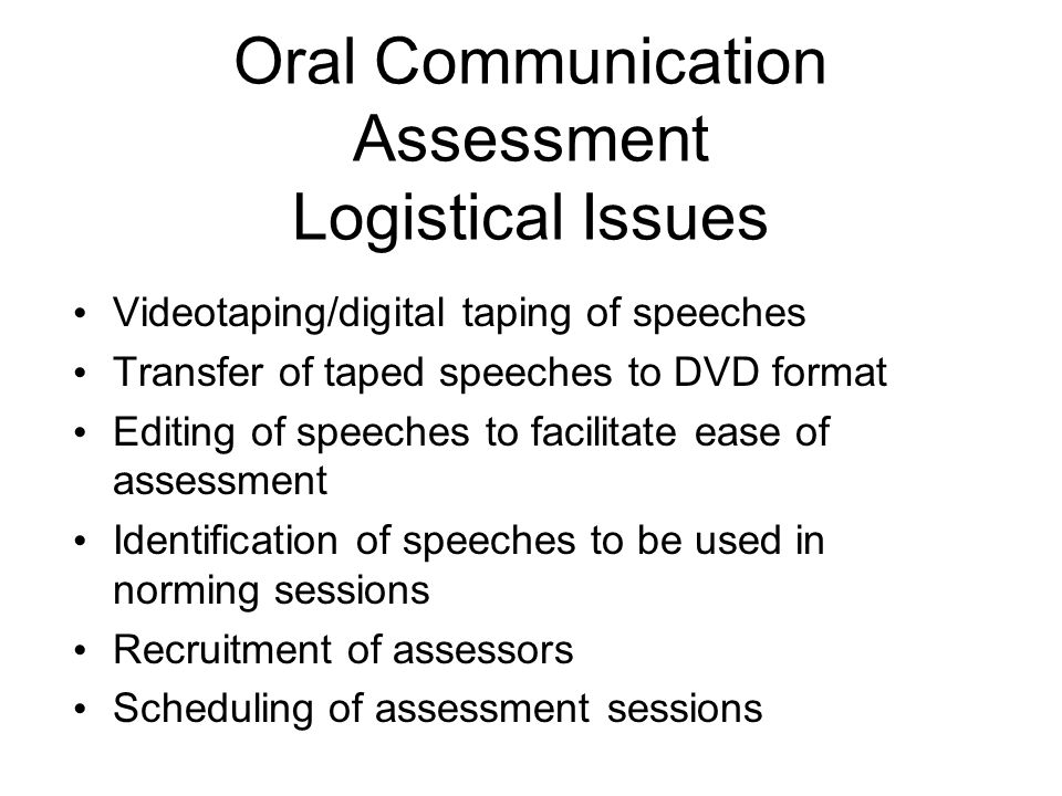 Oral Communication Assessment Logistical Issues Videotaping/digital taping of speeches Transfer of taped speeches to DVD format Editing of speeches to facilitate ease of assessment Identification of speeches to be used in norming sessions Recruitment of assessors Scheduling of assessment sessions