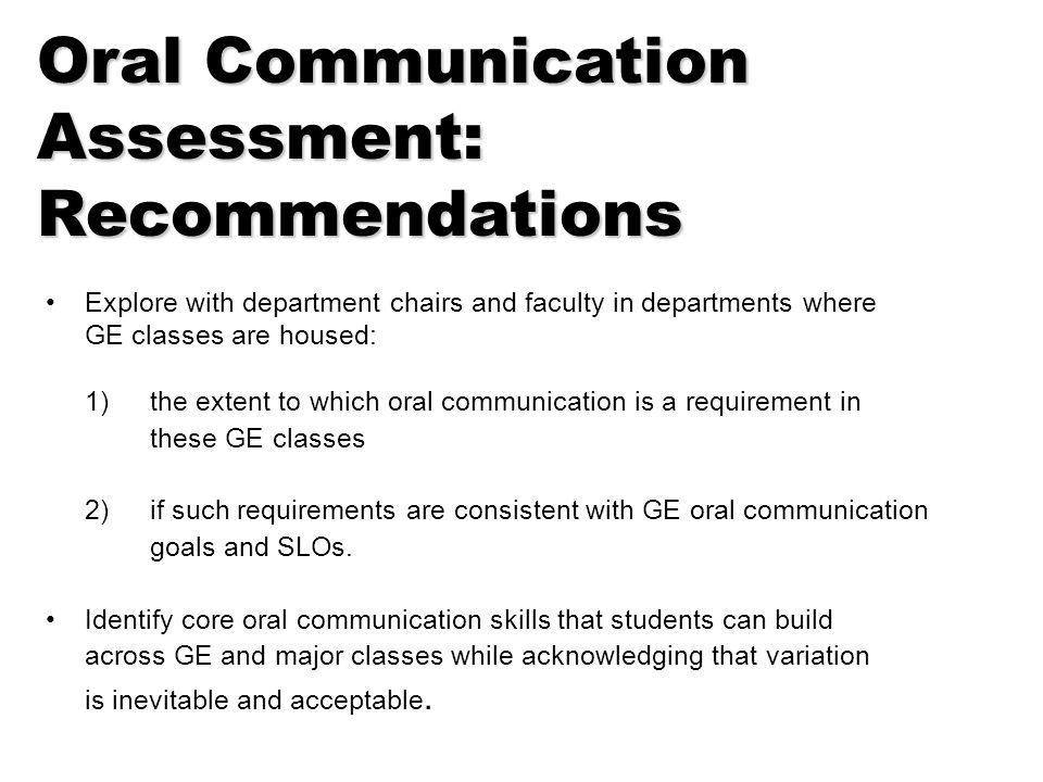 Oral Communication Assessment: Recommendations Explore with department chairs and faculty in departments where GE classes are housed: 1)the extent to which oral communication is a requirement in these GE classes 2)if such requirements are consistent with GE oral communication goals and SLOs.