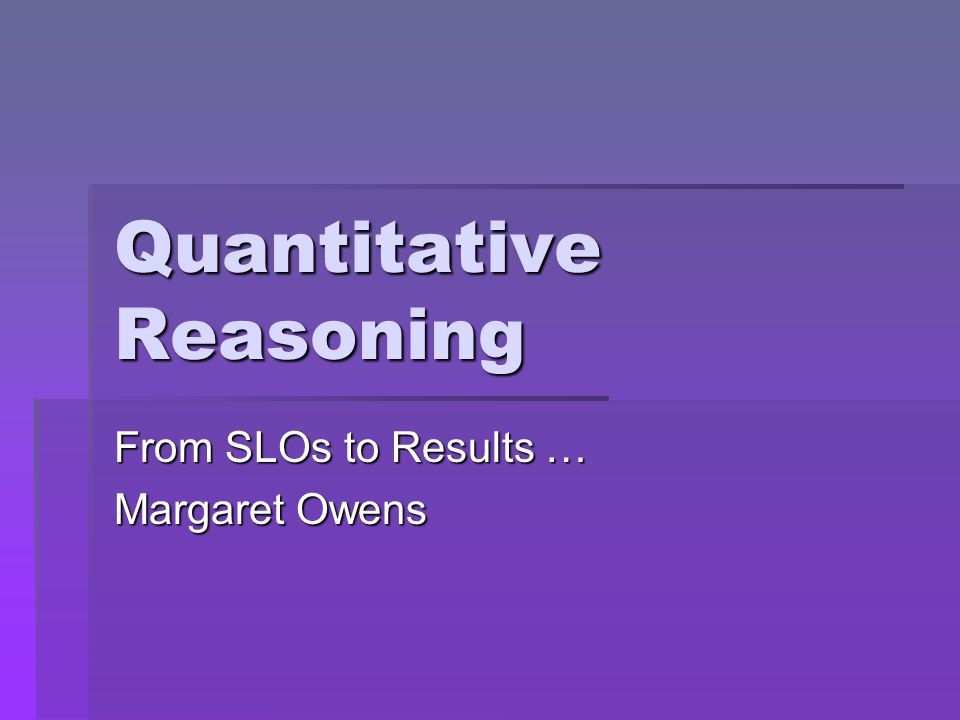 Quantitative Reasoning From SLOs to Results … Margaret Owens