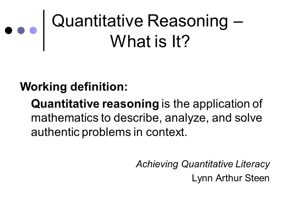 Quantitative Reasoning – What is It? Working definition: Quantitative reasoning is the application of mathematics to describe, analyze, and solve auth