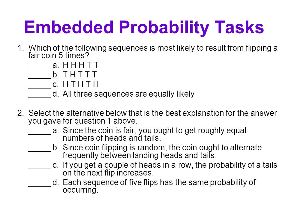 Embedded Probability Tasks 1. Which of the following sequences is most likely to result from flipping a fair coin 5 times? _____ a. H H H T T _____ b.