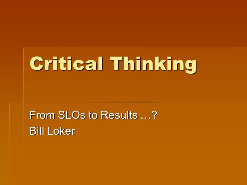 Critical Thinking From SLOs to Results …? Bill Loker