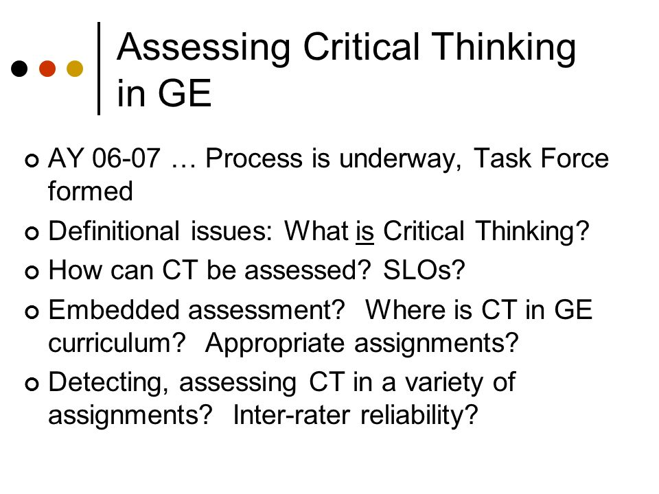 Assessing Critical Thinking in GE AY 06-07 … Process is underway, Task Force formed Definitional issues: What is Critical Thinking.