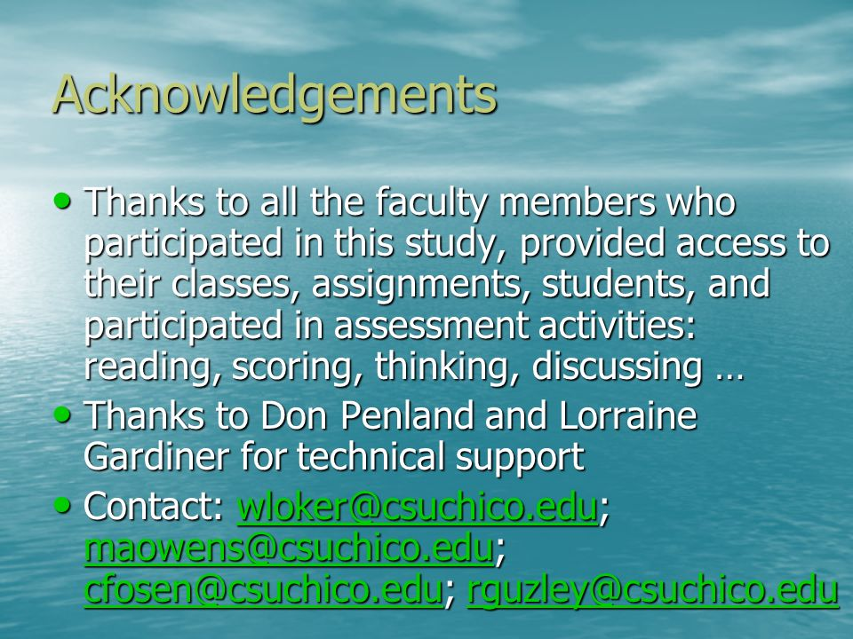 Acknowledgements Thanks to all the faculty members who participated in this study, provided access to their classes, assignments, students, and participated in assessment activities: reading, scoring, thinking, discussing … Thanks to all the faculty members who participated in this study, provided access to their classes, assignments, students, and participated in assessment activities: reading, scoring, thinking, discussing … Thanks to Don Penland and Lorraine Gardiner for technical support Thanks to Don Penland and Lorraine Gardiner for technical support Contact: wloker@csuchico.edu; maowens@csuchico.edu; cfosen@csuchico.edu; rguzley@csuchico.edu Contact: wloker@csuchico.edu; maowens@csuchico.edu; cfosen@csuchico.edu; rguzley@csuchico.eduwloker@csuchico.edu maowens@csuchico.edu cfosen@csuchico.edurguzley@csuchico.eduwloker@csuchico.edu maowens@csuchico.edu cfosen@csuchico.edurguzley@csuchico.edu