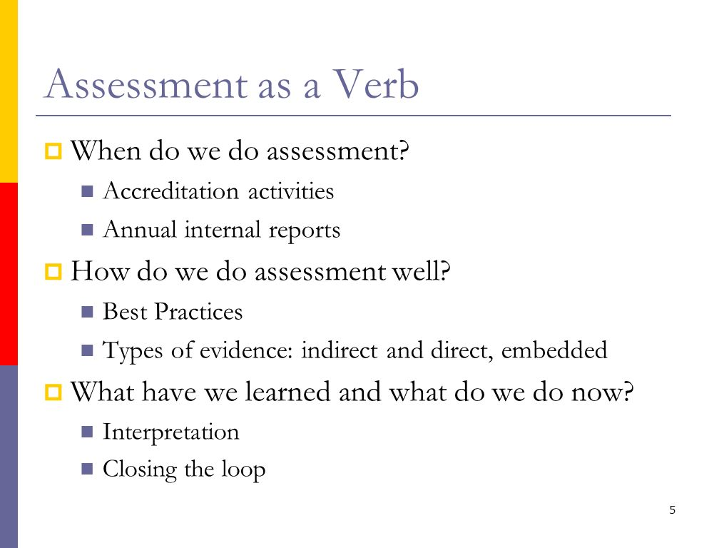 5 Assessment as a Verb When do we do assessment? Accreditation activities Annual internal reports How do we do assessment well? Best Practices Types o