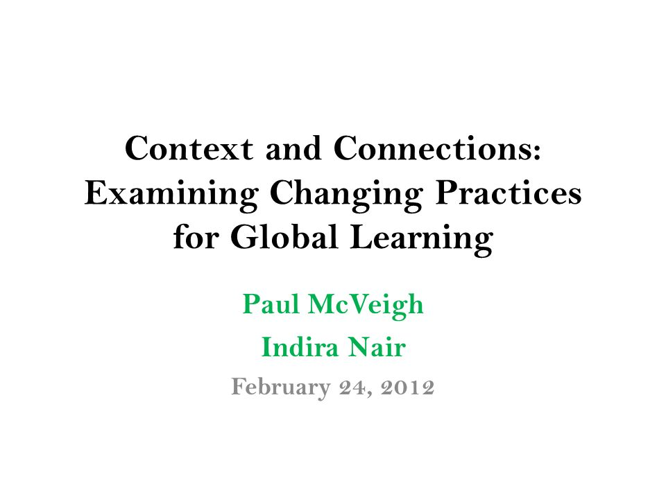 Context and Connections: Examining Changing Practices for Global Learning Paul McVeigh Indira Nair February 24, 2012