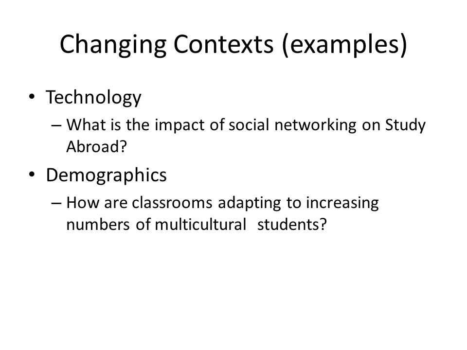 Changing Contexts (examples) Technology – What is the impact of social networking on Study Abroad.