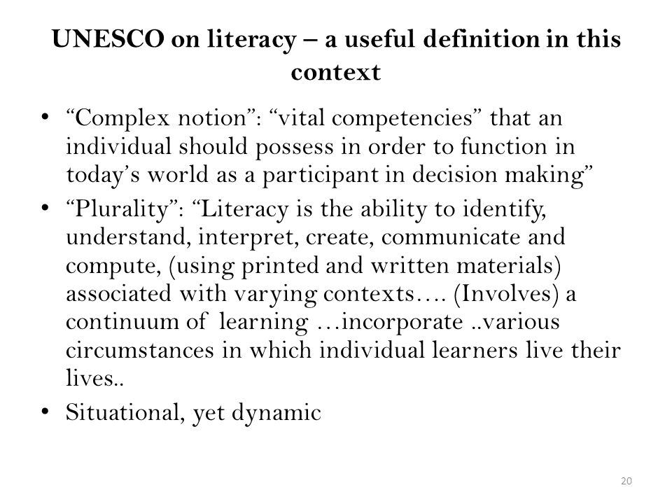 UNESCO on literacy – a useful definition in this context Complex notion: vital competencies that an individual should possess in order to function in todays world as a participant in decision making Plurality: Literacy is the ability to identify, understand, interpret, create, communicate and compute, (using printed and written materials) associated with varying contexts….