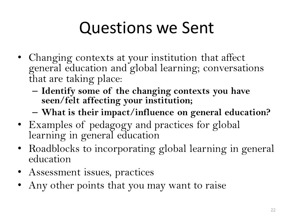 Questions we Sent Changing contexts at your institution that affect general education and global learning; conversations that are taking place: – Identify some of the changing contexts you have seen/felt affecting your institution; – What is their impact/influence on general education.