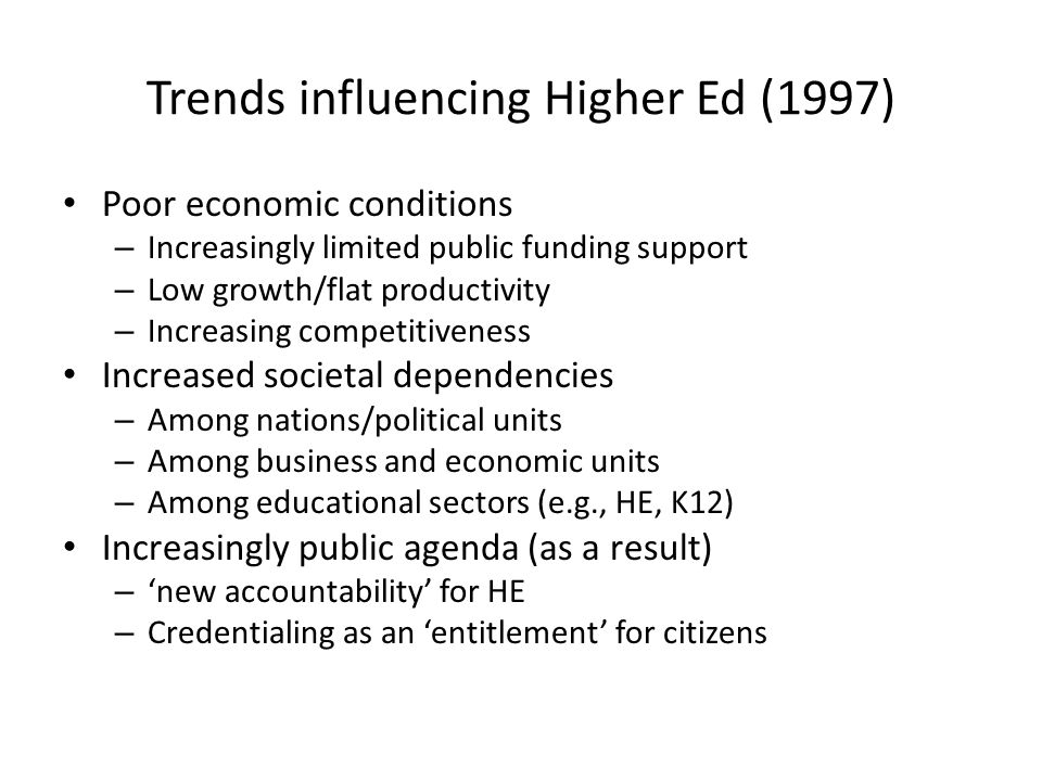 Trends influencing Higher Ed (1997) Poor economic conditions – Increasingly limited public funding support – Low growth/flat productivity – Increasing competitiveness Increased societal dependencies – Among nations/political units – Among business and economic units – Among educational sectors (e.g., HE, K12) Increasingly public agenda (as a result) – new accountability for HE – Credentialing as an entitlement for citizens
