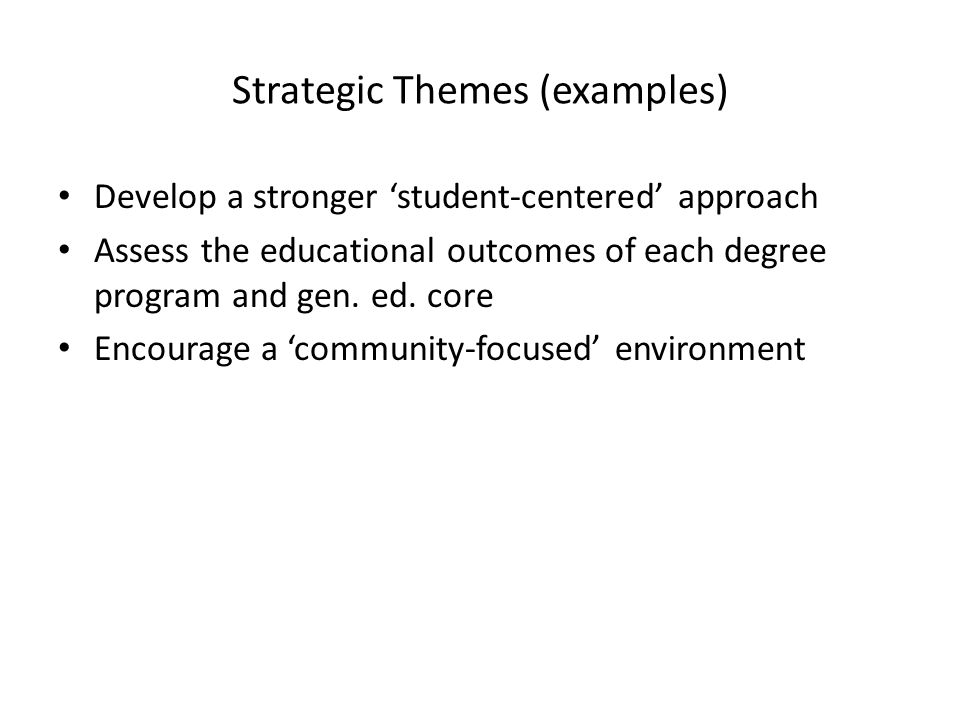 Strategic Themes (examples) Develop a stronger student-centered approach Assess the educational outcomes of each degree program and gen.