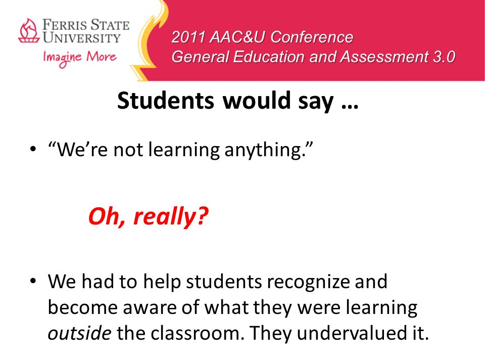 2011 AAC&U Conference General Education and Assessment 3.0 Students would say … Were not learning anything. Oh, really? We had to help students recogn