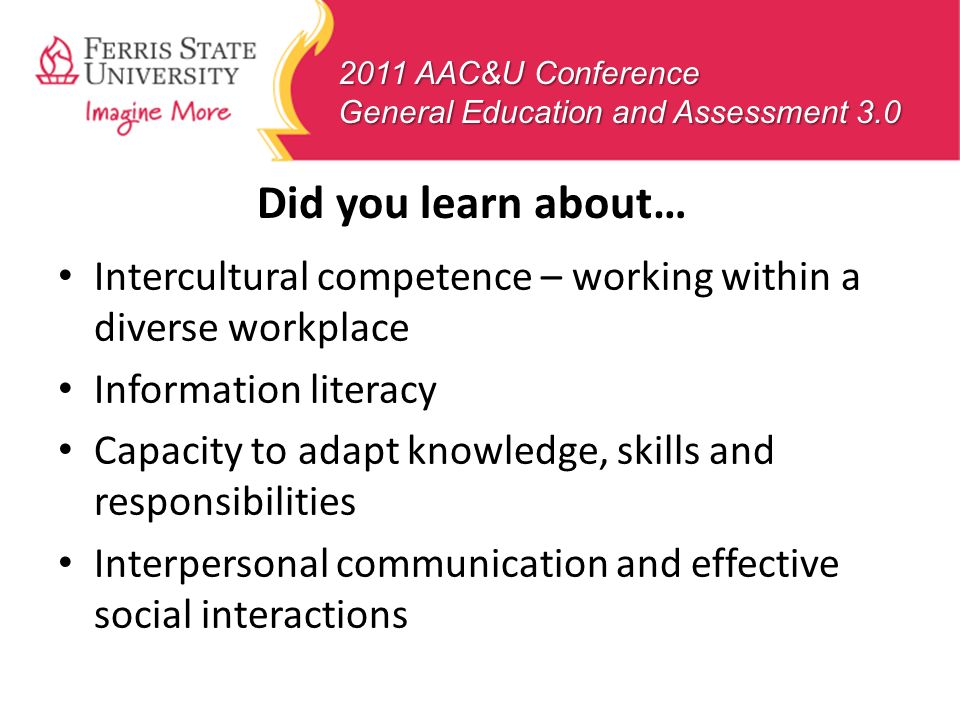 2011 AAC&U Conference General Education and Assessment 3.0 Did you learn about… Intercultural competence – working within a diverse workplace Informat