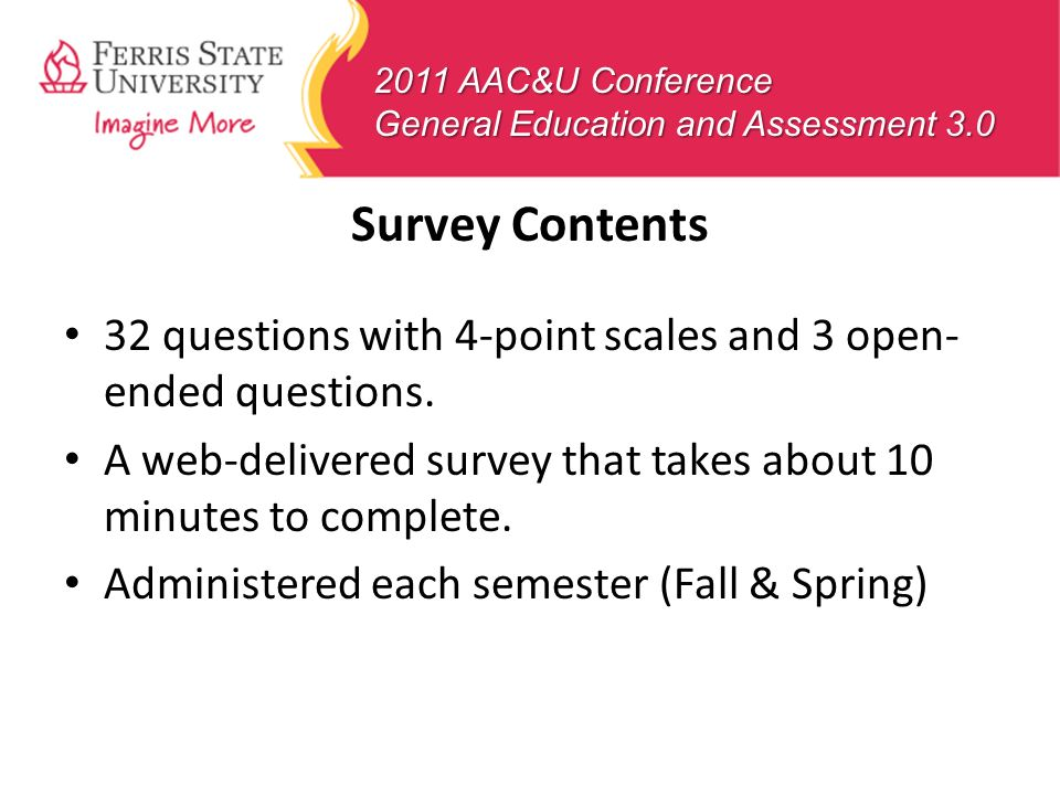 2011 AAC&U Conference General Education and Assessment 3.0 Survey Contents 32 questions with 4-point scales and 3 open- ended questions. A web-deliver