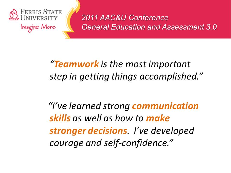 2011 AAC&U Conference General Education and Assessment 3.0 Teamwork is the most important step in getting things accomplished. Ive learned strong comm