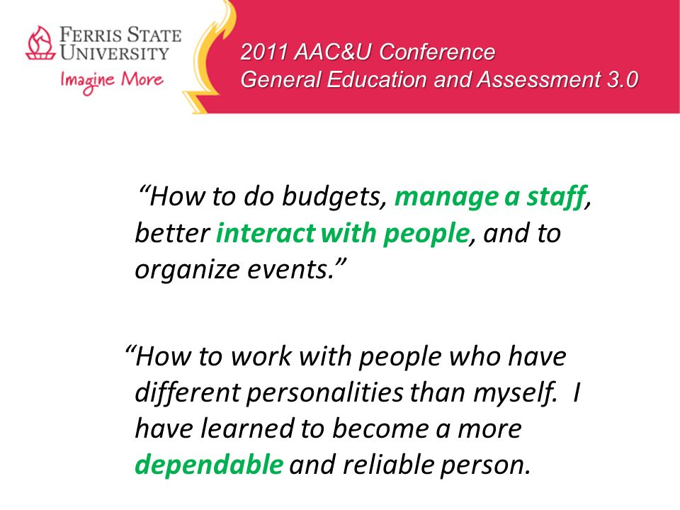 2011 AAC&U Conference General Education and Assessment 3.0 How to do budgets, manage a staff, better interact with people, and to organize events. How