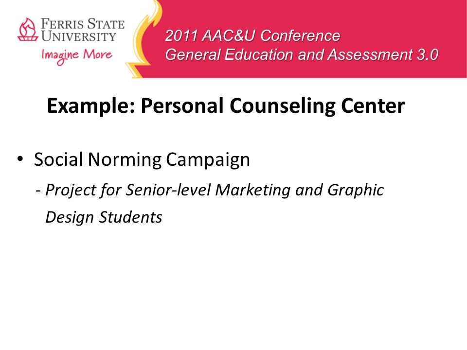 2011 AAC&U Conference General Education and Assessment 3.0 Example: Personal Counseling Center Social Norming Campaign - Project for Senior-level Mark