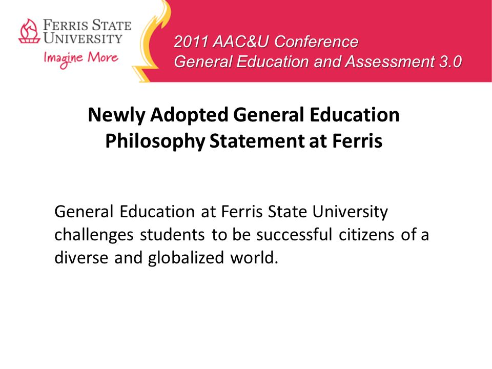 Newly Adopted General Education Philosophy Statement at Ferris General Education at Ferris State University challenges students to be successful citiz