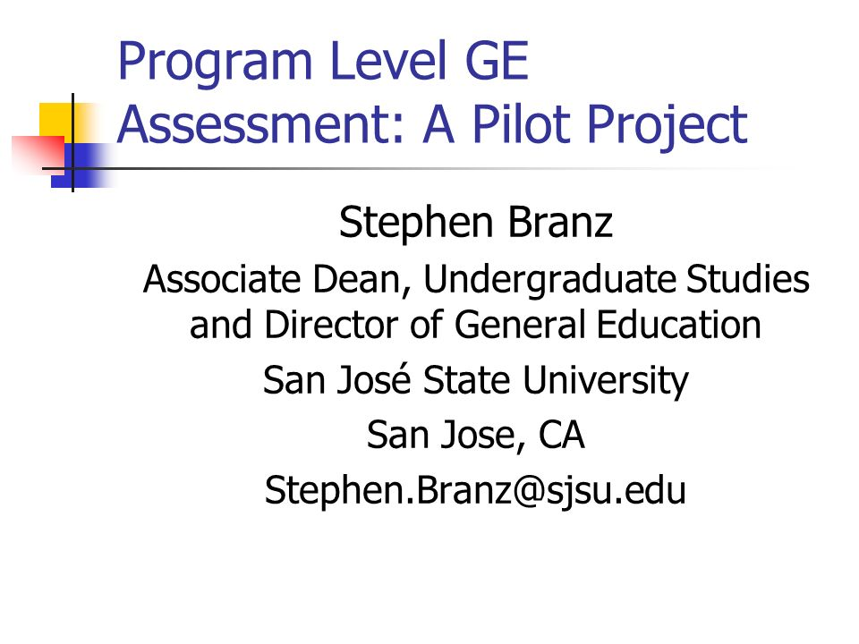 Program Level GE Assessment: A Pilot Project Stephen Branz Associate Dean, Undergraduate Studies and Director of General Education San José State University San Jose, CA Stephen.Branz@sjsu.edu