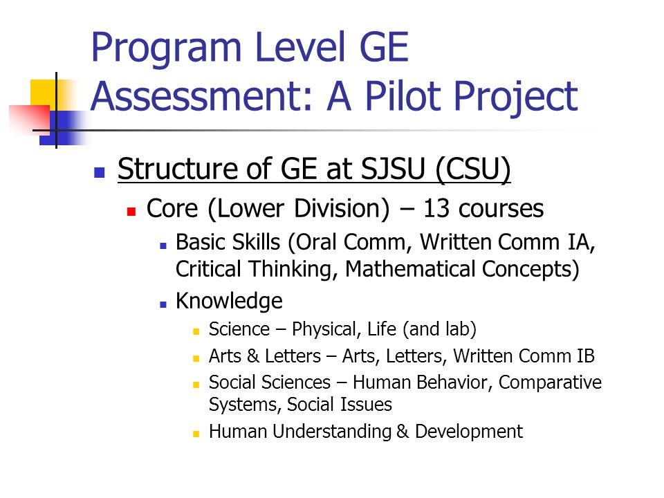 Program Level GE Assessment: A Pilot Project Structure of GE at SJSU (CSU) SJSU Studies (Upper Division) – 4 courses (must be taken in residence; SLOs support Integrated Knowledge) Earth and Environment (~Science) Self, Society & Equality in the U.S.
