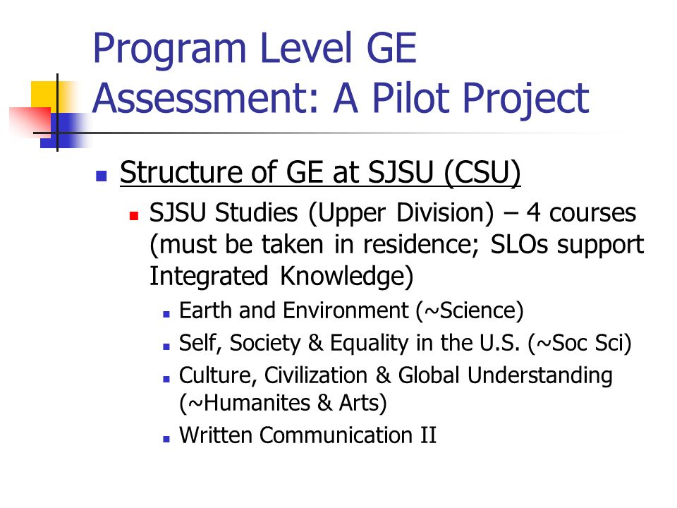 Program Level GE Assessment: A Pilot Project Structure of GE at SJSU (CSU) SJSU Studies (Upper Division) – 4 courses (must be taken in residence; SLOs