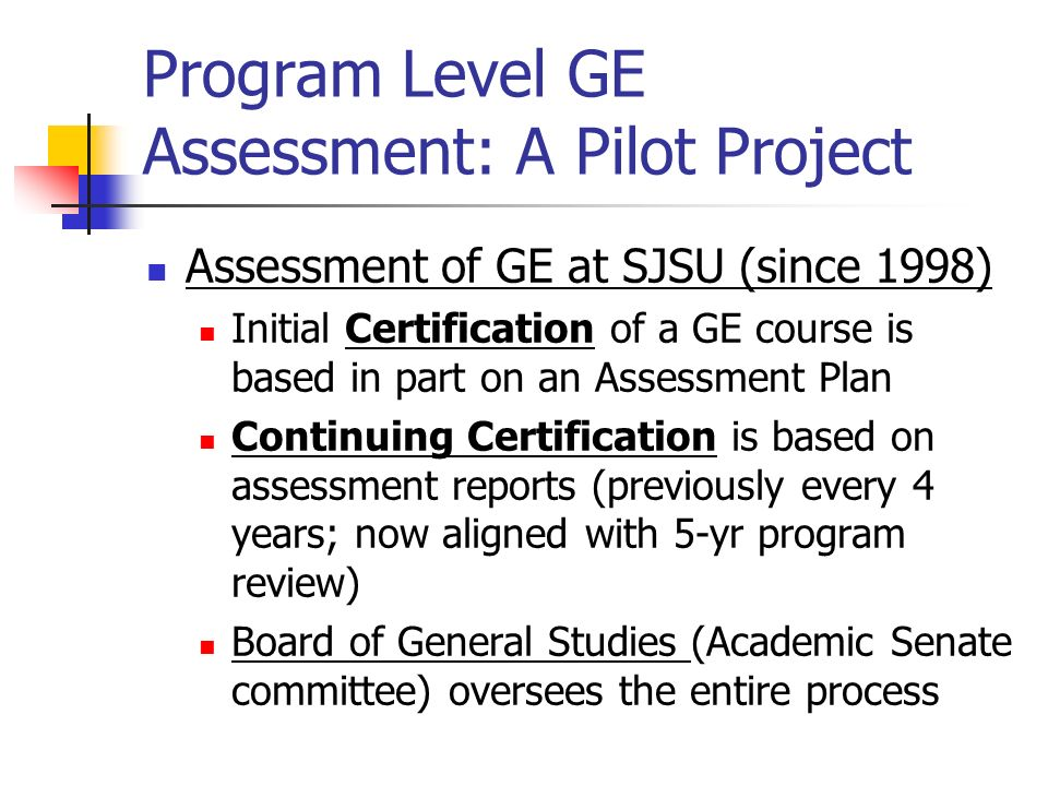 Program Level GE Assessment: A Pilot Project Assessment of GE at SJSU (since 1998) Initial Certification of a GE course is based in part on an Assessm