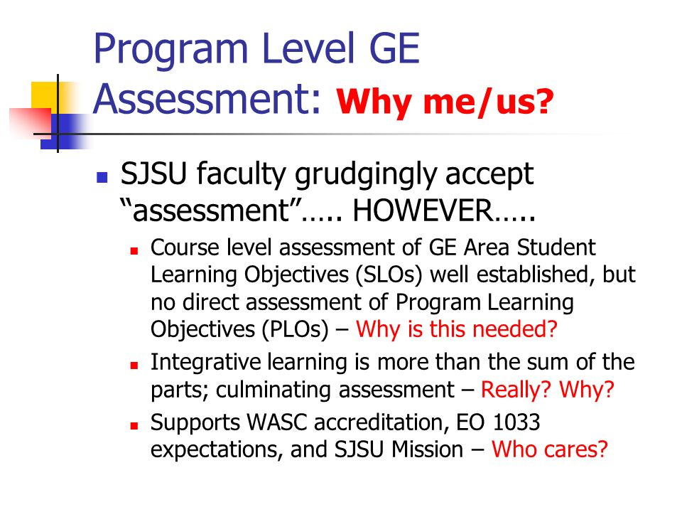 Program Level GE Assessment: Why me/us? SJSU faculty grudgingly acceptassessment….. HOWEVER….. Course level assessment of GE Area Student Learning Obj
