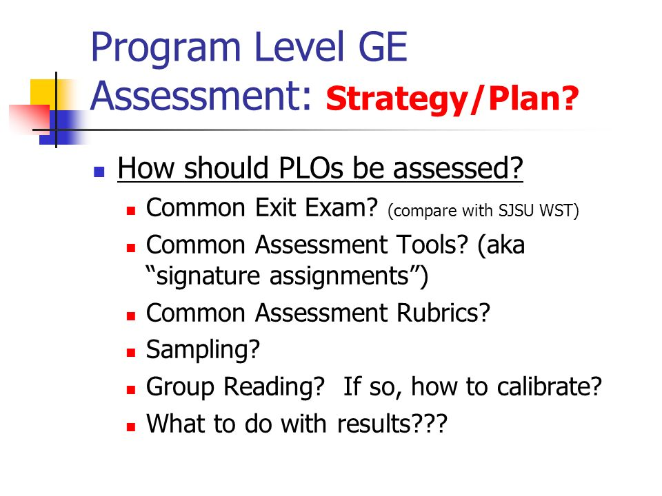 Program Level GE Assessment: Strategy/Plan. How should PLOs be assessed.