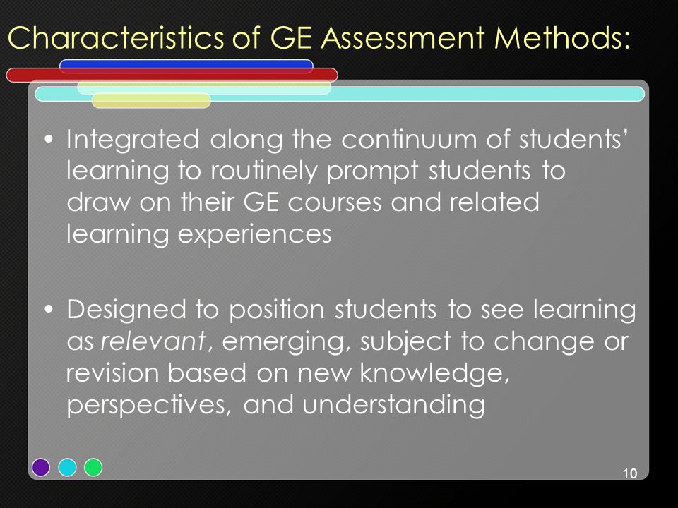 10 Characteristics of GE Assessment Methods: Integrated along the continuum of students learning to routinely prompt students to draw on their GE courses and related learning experiences Designed to position students to see learning as relevant, emerging, subject to change or revision based on new knowledge, perspectives, and understanding