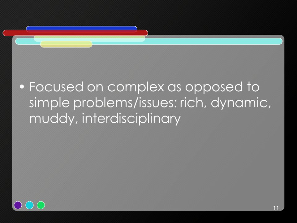 11 Focused on complex as opposed to simple problems/issues: rich, dynamic, muddy, interdisciplinary