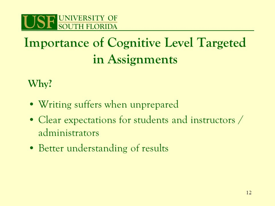 12 Importance of Cognitive Level Targeted in Assignments Writing suffers when unprepared Clear expectations for students and instructors / administrators Better understanding of results Why