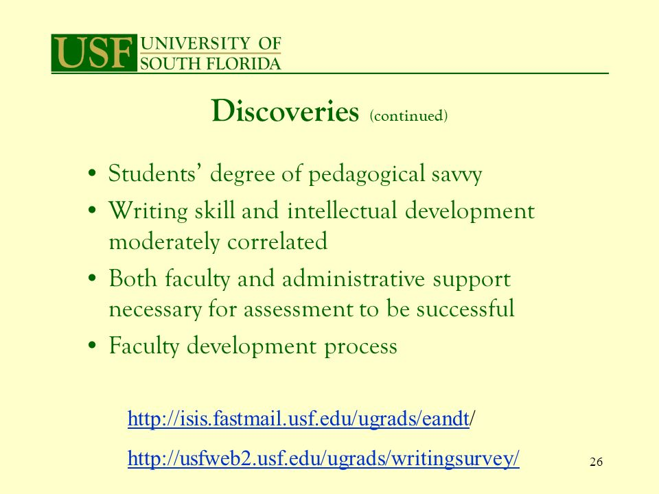 26 Discoveries (continued) Students degree of pedagogical savvy Writing skill and intellectual development moderately correlated Both faculty and administrative support necessary for assessment to be successful Faculty development process http://isis.fastmail.usf.edu/ugrads/eandthttp://isis.fastmail.usf.edu/ugrads/eandt/ http://usfweb2.usf.edu/ugrads/writingsurvey/