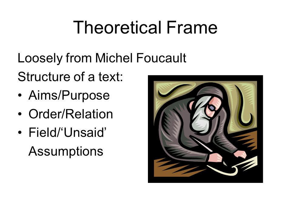 Theoretical Frame Loosely from Michel Foucault Structure of a text: Aims/Purpose Order/Relation Field/Unsaid Assumptions