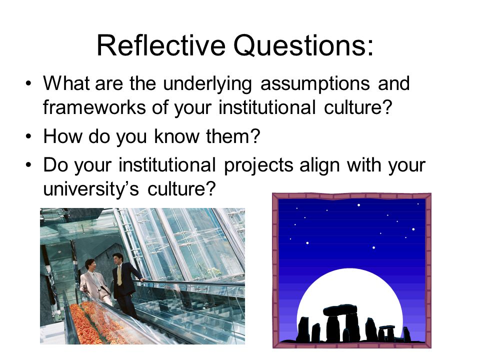 Reflective Questions: What are the underlying assumptions and frameworks of your institutional culture? How do you know them? Do your institutional pr