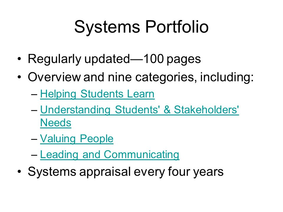 Systems Portfolio Regularly updated100 pages Overview and nine categories, including: –Helping Students LearnHelping Students Learn –Understanding Students & Stakeholders NeedsUnderstanding Students & Stakeholders Needs –Valuing PeopleValuing People –Leading and CommunicatingLeading and Communicating Systems appraisal every four years