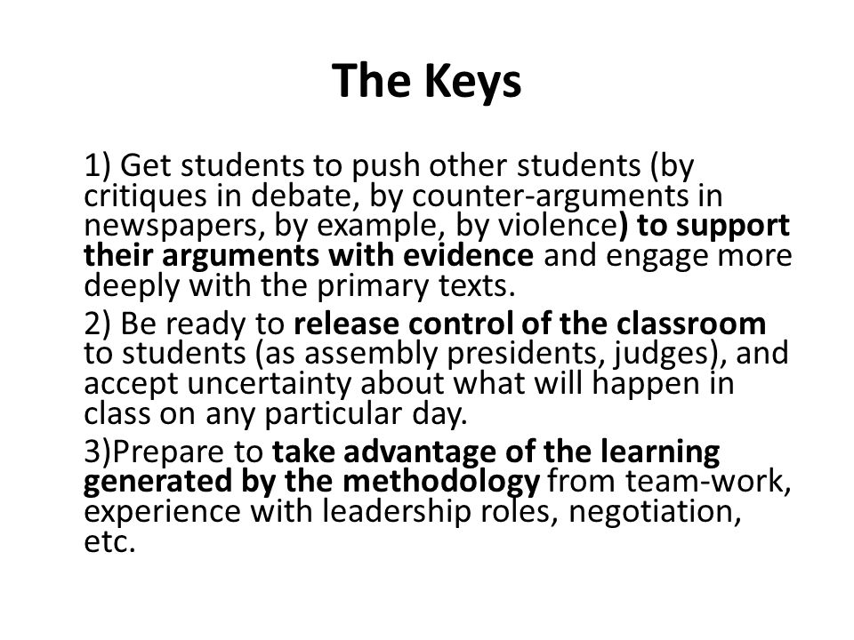 The Keys 1) Get students to push other students (by critiques in debate, by counter-arguments in newspapers, by example, by violence) to support their arguments with evidence and engage more deeply with the primary texts.