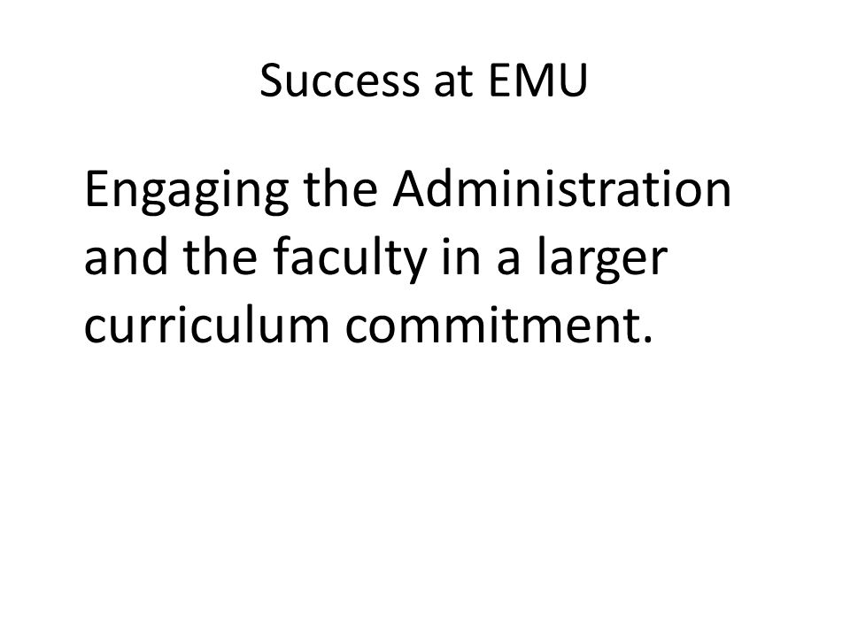 Success at EMU Engaging the Administration and the faculty in a larger curriculum commitment.