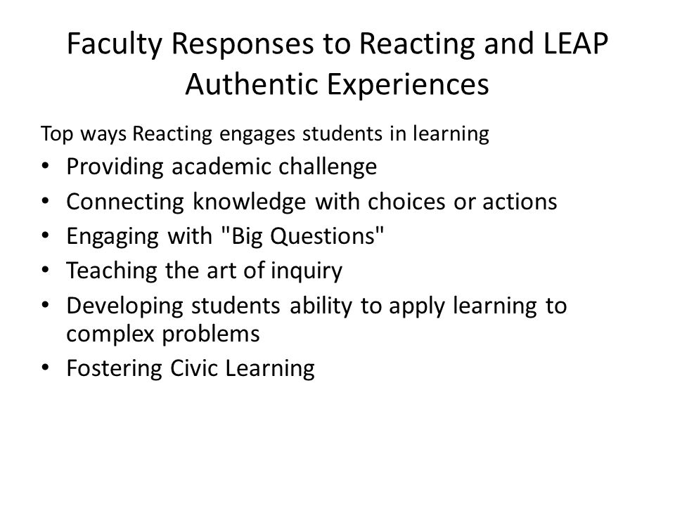 Faculty Responses to Reacting and LEAP Authentic Experiences Top ways Reacting engages students in learning Providing academic challenge Connecting knowledge with choices or actions Engaging with Big Questions Teaching the art of inquiry Developing students ability to apply learning to complex problems Fostering Civic Learning