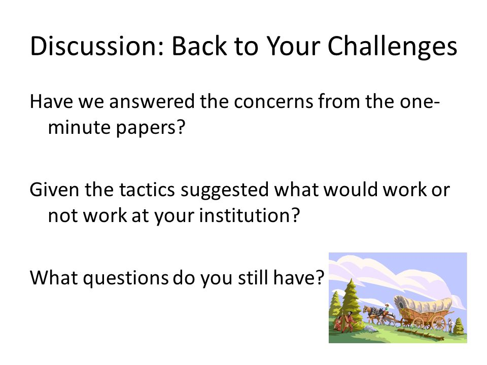 Discussion: Back to Your Challenges Have we answered the concerns from the one- minute papers.