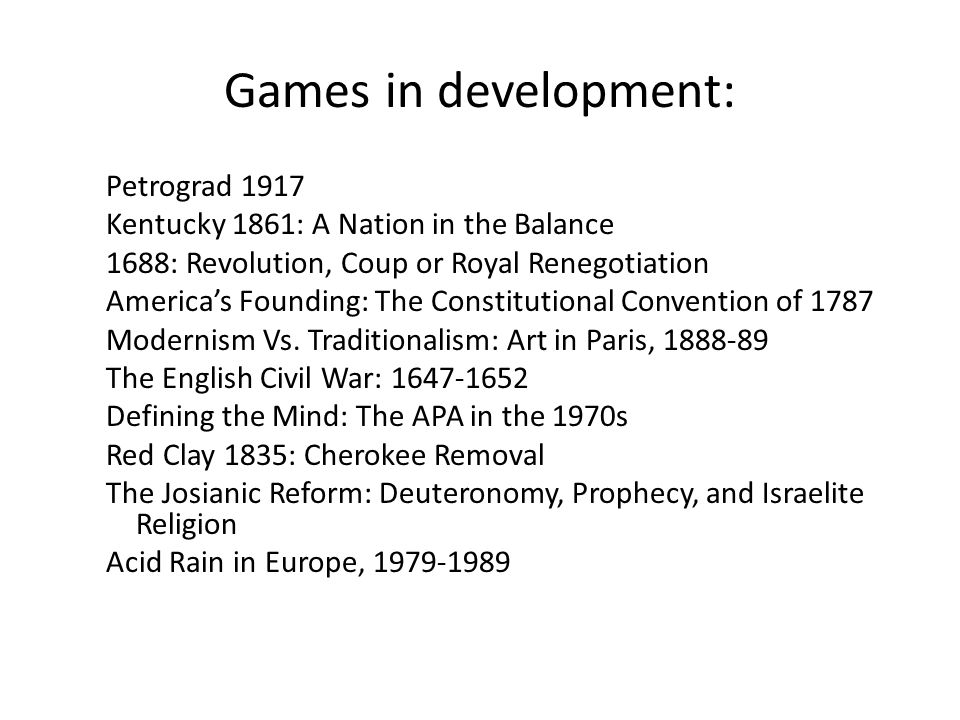 Games in development: Petrograd 1917 Kentucky 1861: A Nation in the Balance 1688: Revolution, Coup or Royal Renegotiation Americas Founding: The Constitutional Convention of 1787 Modernism Vs.