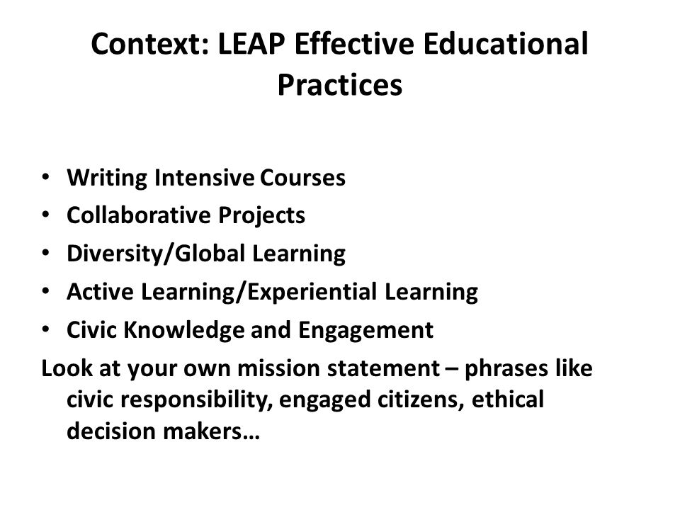 Context: LEAP Effective Educational Practices Writing Intensive Courses Collaborative Projects Diversity/Global Learning Active Learning/Experiential Learning Civic Knowledge and Engagement Look at your own mission statement – phrases like civic responsibility, engaged citizens, ethical decision makers…