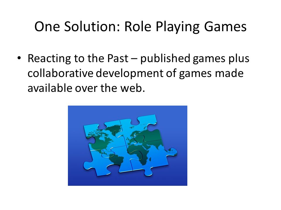 One Solution: Role Playing Games Reacting to the Past – published games plus collaborative development of games made available over the web.