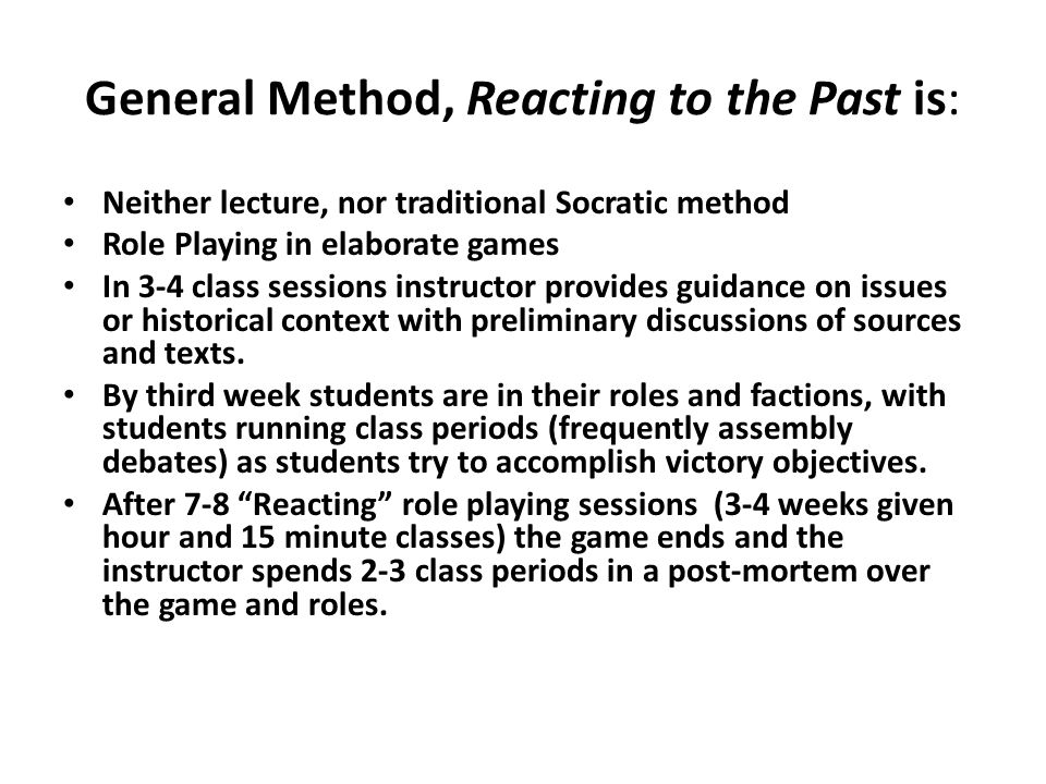 General Method, Reacting to the Past is: Neither lecture, nor traditional Socratic method Role Playing in elaborate games In 3-4 class sessions instru