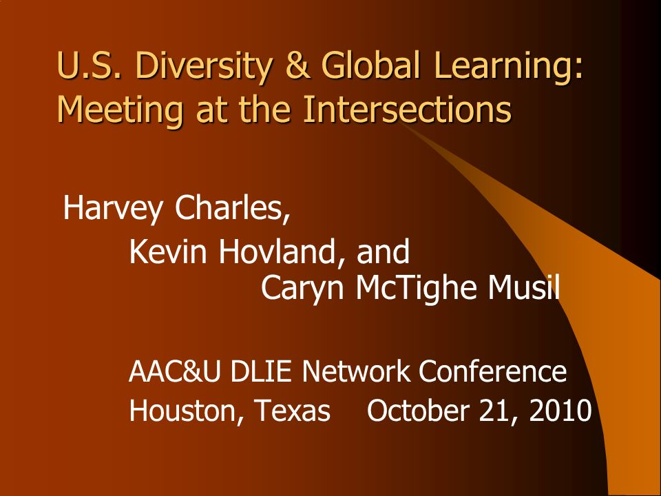 U.S. Diversity & Global Learning: Meeting at the Intersections Harvey Charles, Kevin Hovland, and Caryn McTighe Musil AAC&U DLIE Network Conference Ho