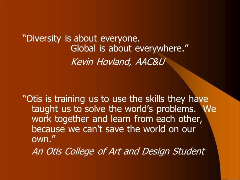 Diversity is about everyone. Global is about everywhere. Kevin Hovland, AAC&U Otis is training us to use the skills they have taught us to solve the w