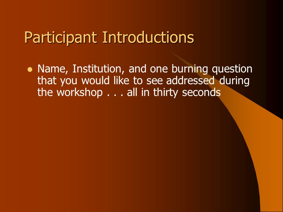 Participant Introductions Name, Institution, and one burning question that you would like to see addressed during the workshop... all in thirty second