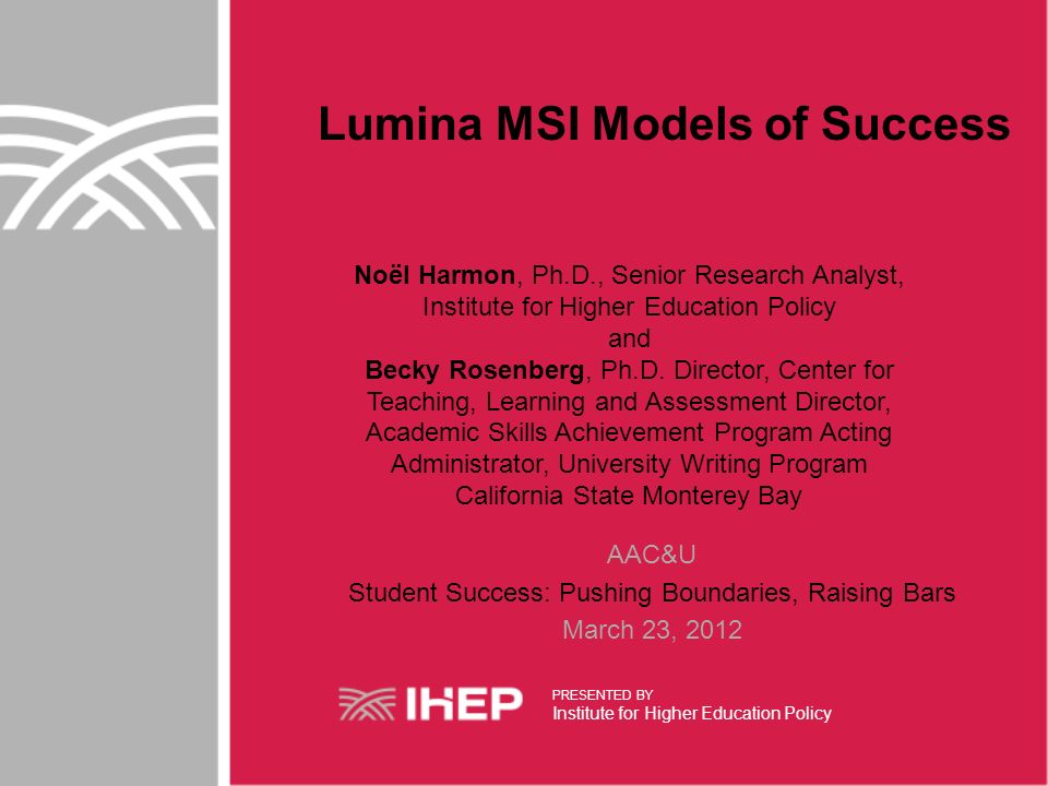Lumina MSI Models of Success Noël Harmon, Ph.D., Senior Research Analyst, Institute for Higher Education Policy and Becky Rosenberg, Ph.D.