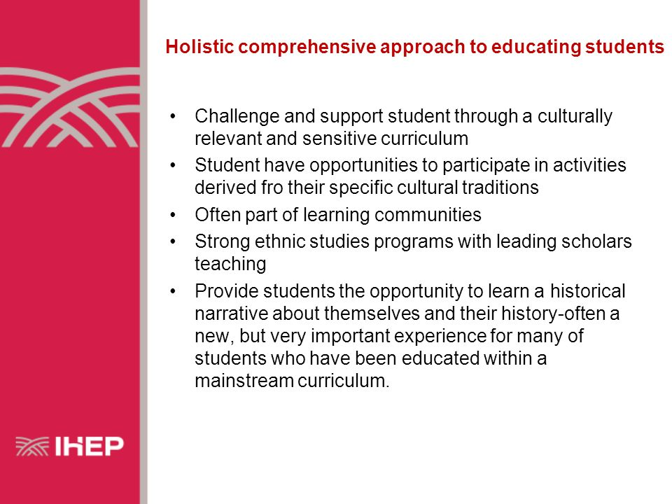Holistic comprehensive approach to educating students Challenge and support student through a culturally relevant and sensitive curriculum Student have opportunities to participate in activities derived fro their specific cultural traditions Often part of learning communities Strong ethnic studies programs with leading scholars teaching Provide students the opportunity to learn a historical narrative about themselves and their history-often a new, but very important experience for many of students who have been educated within a mainstream curriculum.